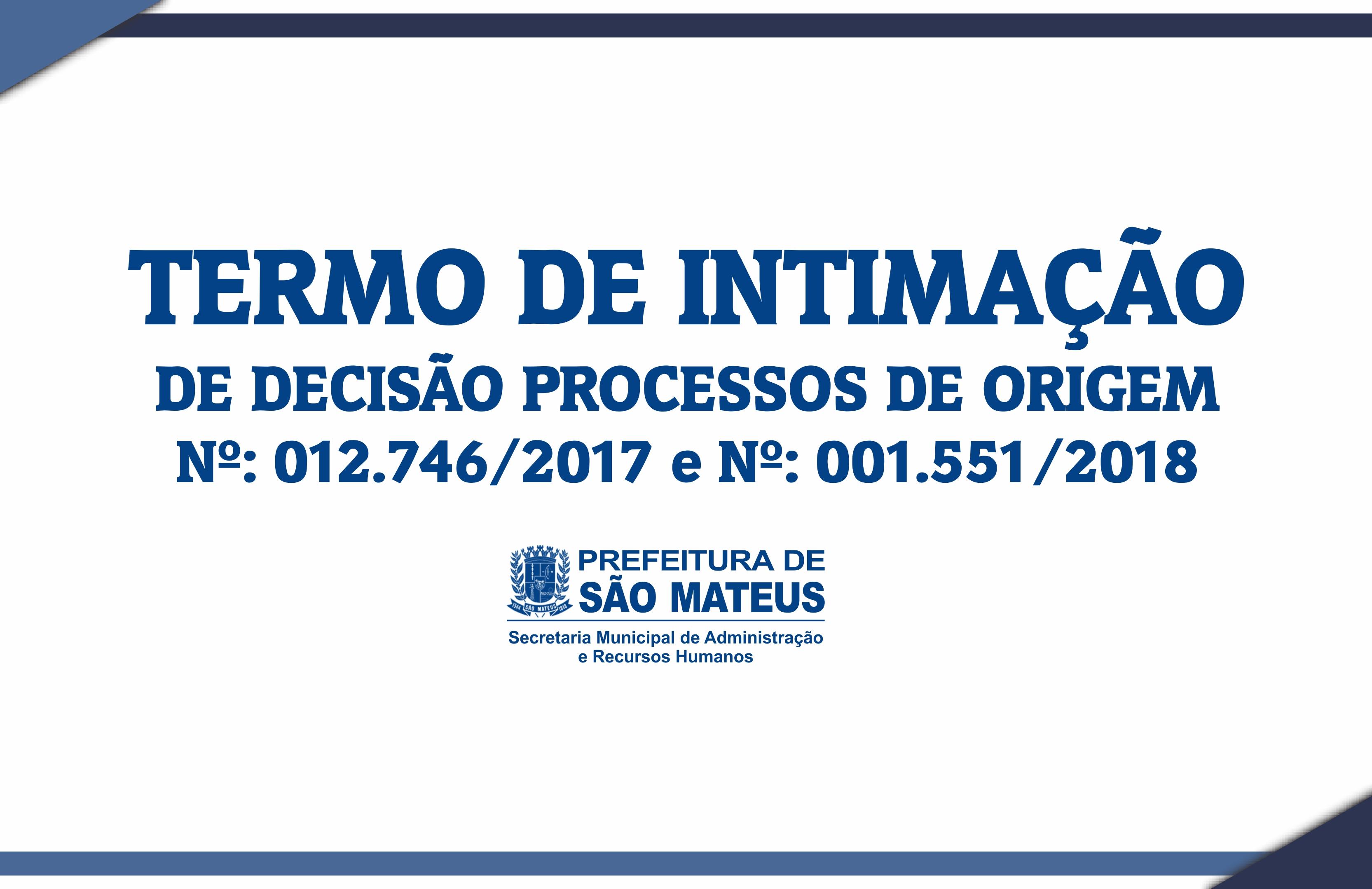 TERMO DE INTIMAÇÃO DE DECISÃO PROCESSOS DE ORIGEM Nº: 012.746/2017 e Nº: 001.551/2018